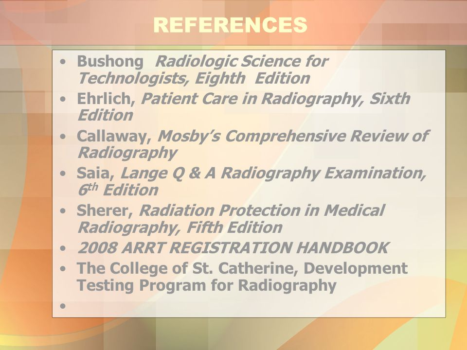 REFERENCES Bushong Radiologic Science for Technologists, Eighth Edition. Ehrlich, Patient Care in Radiography, Sixth Edition.