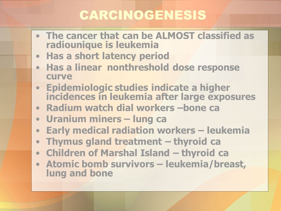 CARCINOGENESIS The cancer that can be ALMOST classified as radiounique is leukemia. Has a short latency period.