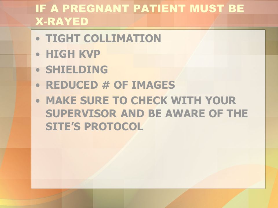 IF A PREGNANT PATIENT MUST BE X-RAYED