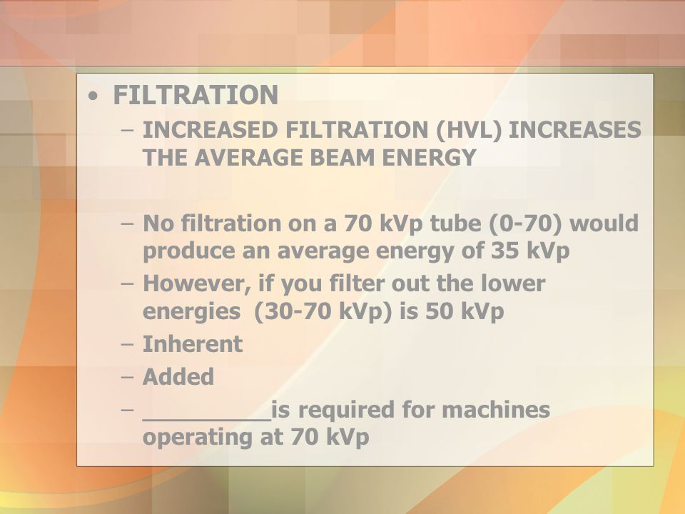 FILTRATION INCREASED FILTRATION (HVL) INCREASES THE AVERAGE BEAM ENERGY.