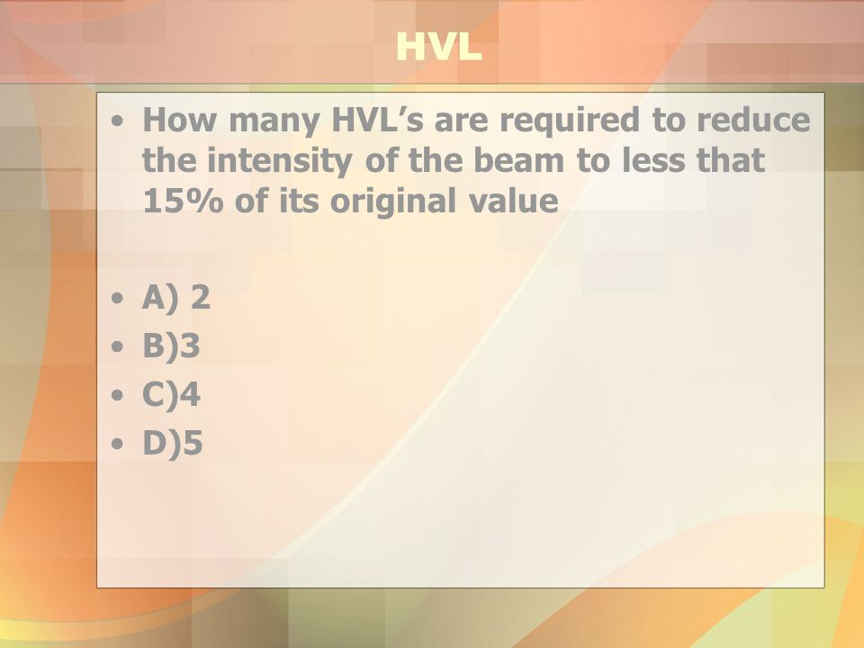 HVL How many HVL's are required to reduce the intensity of the beam to less that 15% of its original value.