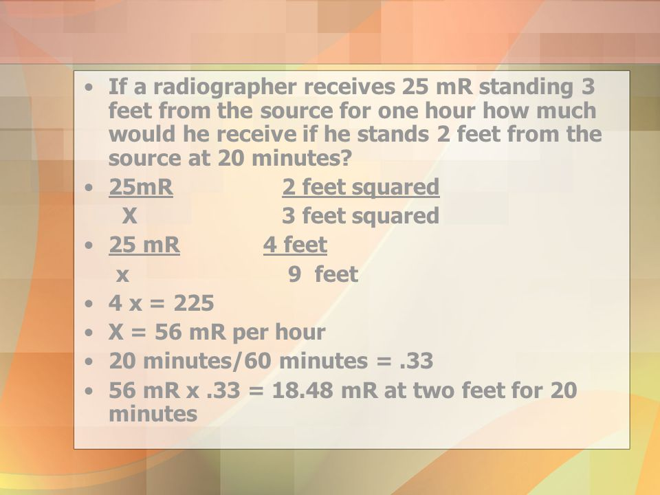 If a radiographer receives 25 mR standing 3 feet from the source for one hour how much would he receive if he stands 2 feet from the source at 20 minutes