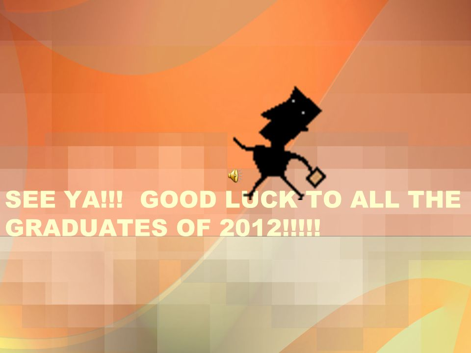 SEE YA!!! GOOD LUCK TO ALL THE GRADUATES OF 2012!!!!!