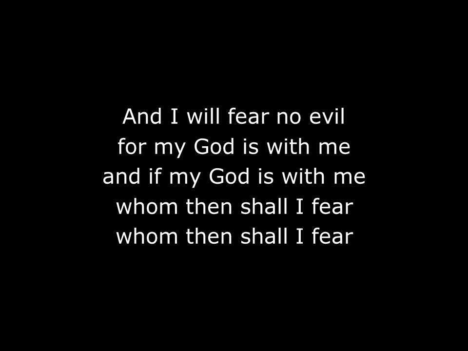 And I will fear no evil for my God is with me and if my God is with me whom then shall I fear