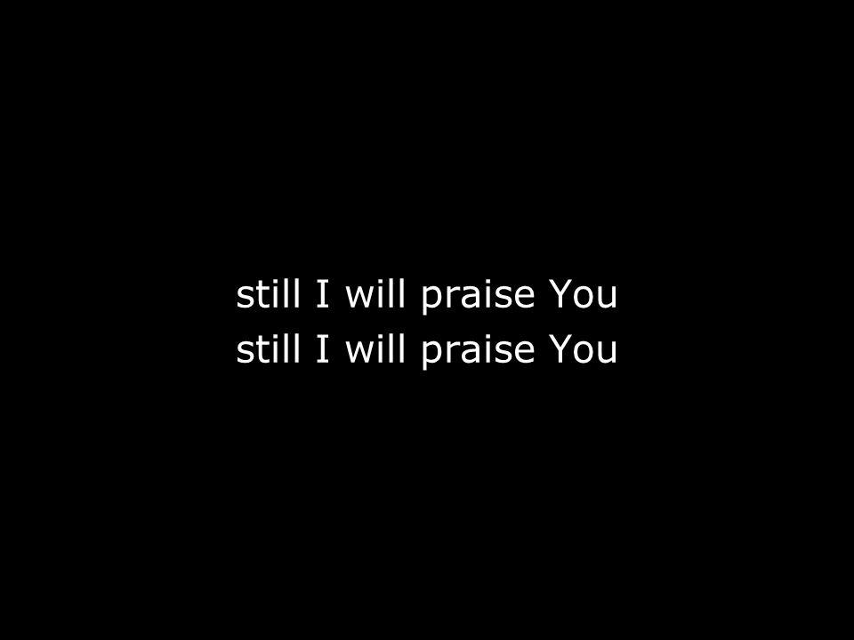 still I will praise You