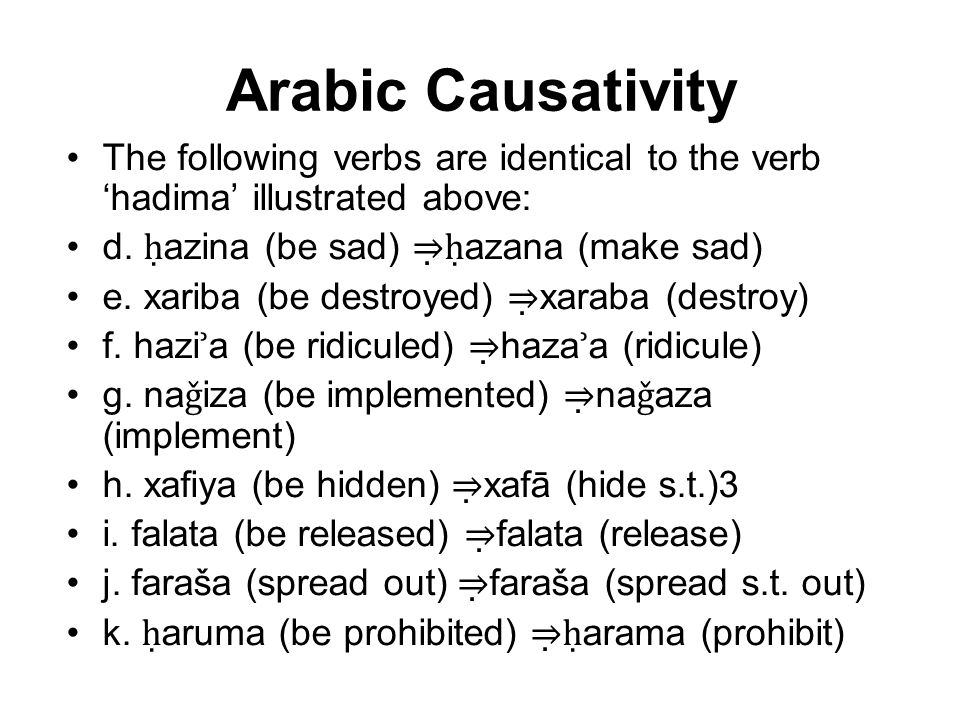 Arabic Causativity The following verbs are identical to the verb 'hadima' illustrated above: d. ḥazina (be sad) ⇒ḥazana (make sad)