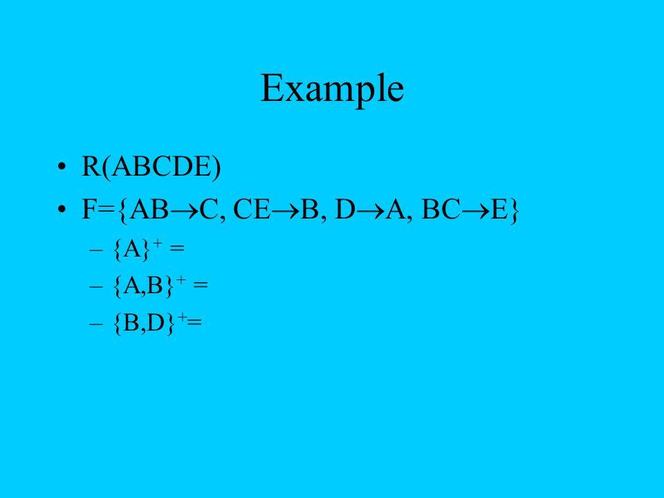 Example R(ABCDE) F={ABC, CEB, DA, BCE} {A}+ = {A,B}+ = {B,D}+=