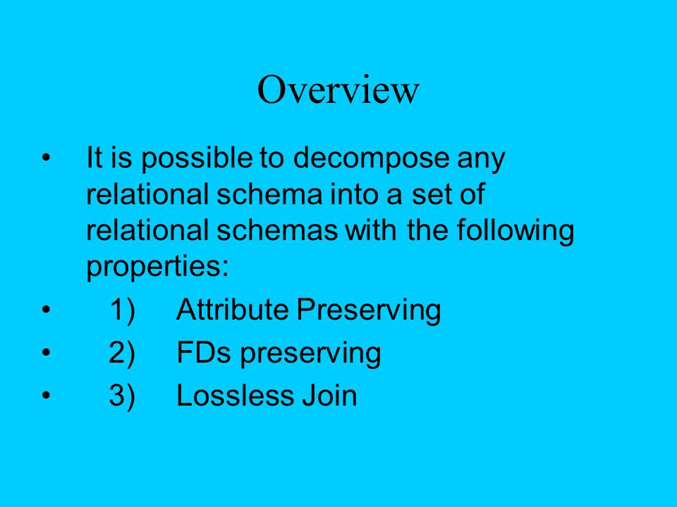 Overview It is possible to decompose any relational schema into a set of relational schemas with the following properties: