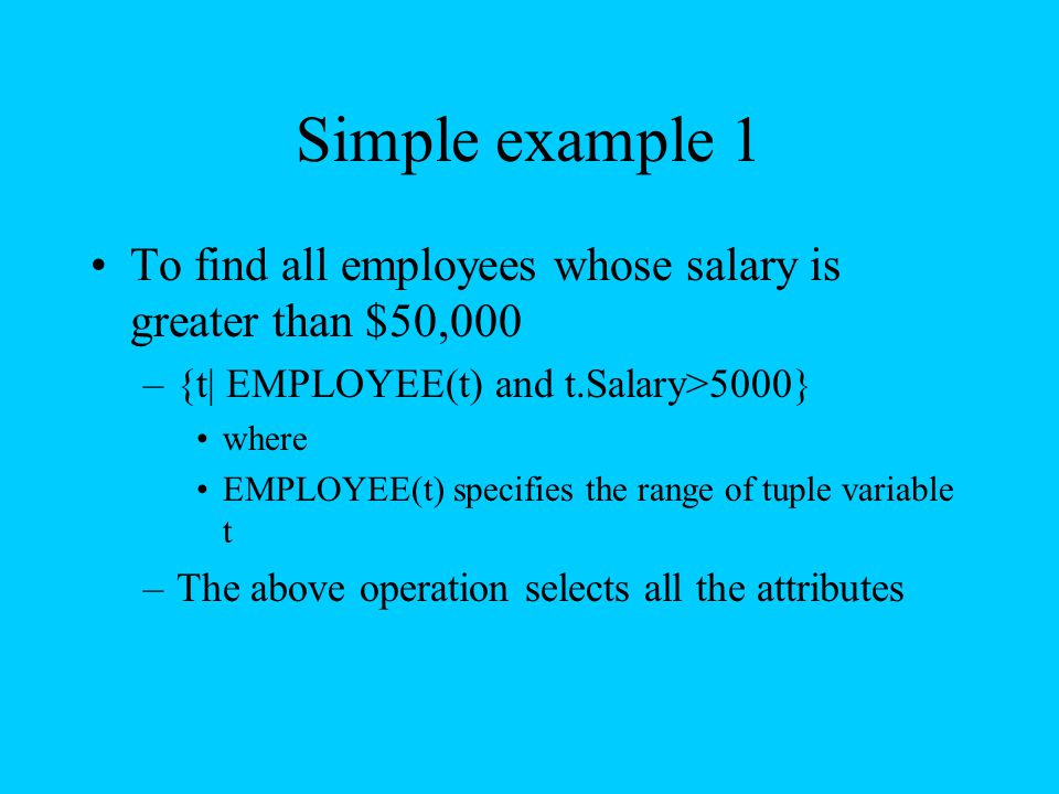 Simple example 1 To find all employees whose salary is greater than $50,000. {t| EMPLOYEE(t) and t.Salary>5000}