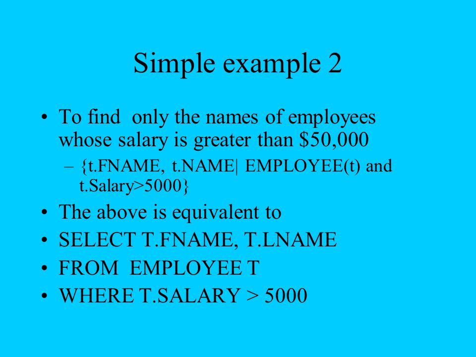 Simple example 2 To find only the names of employees whose salary is greater than $50,000. {t.FNAME, t.NAME| EMPLOYEE(t) and t.Salary>5000}