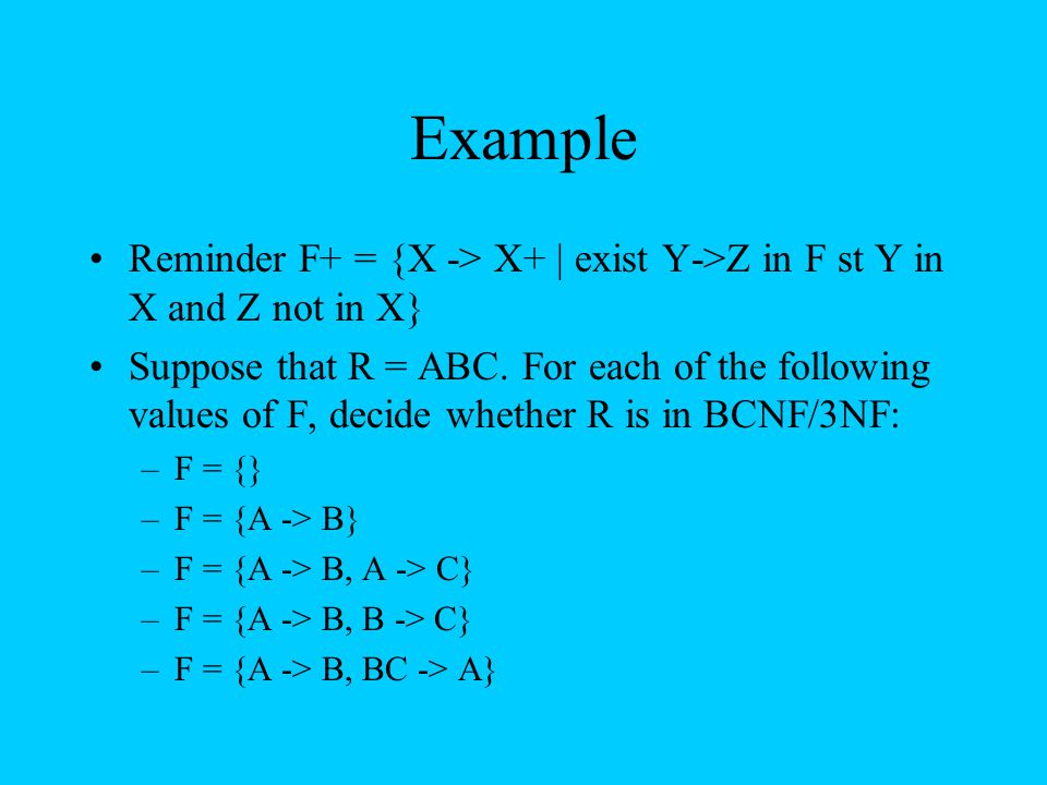 Example Reminder F+ = {X -> X+ | exist Y->Z in F st Y in X and Z not in X}