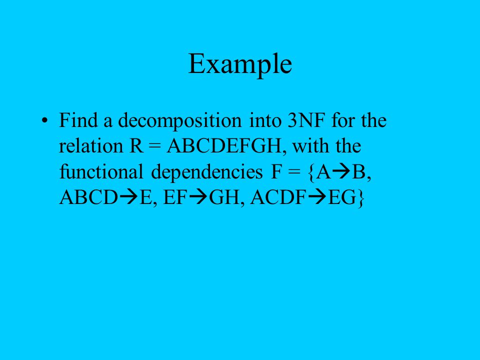Example Find a decomposition into 3NF for the relation R = ABCDEFGH, with the functional dependencies F = {AB, ABCDE, EFGH, ACDFEG}