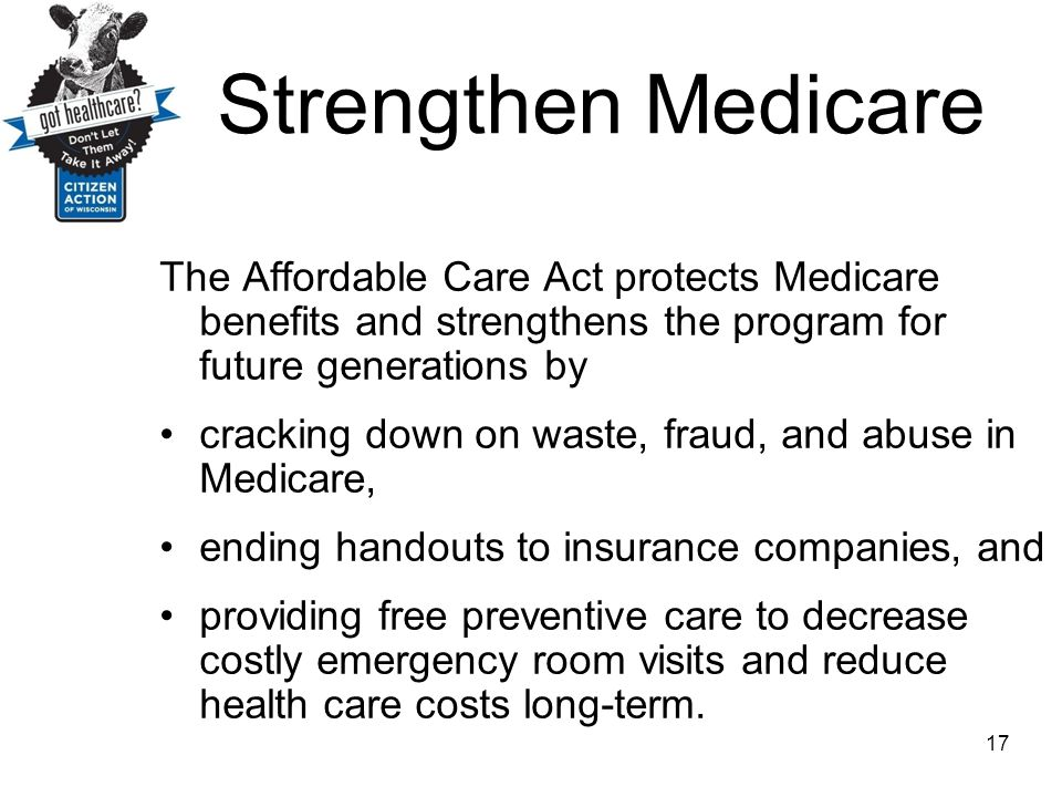 Strengthen Medicare The Affordable Care Act protects Medicare benefits and strengthens the program for future generations by.