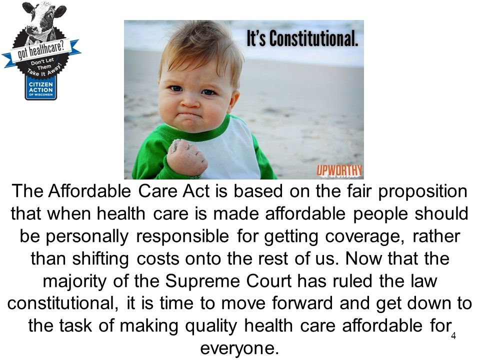 The Affordable Care Act is based on the fair proposition that when health care is made affordable people should be personally responsible for getting coverage, rather than shifting costs onto the rest of us. Now that the majority of the Supreme Court has ruled the law constitutional, it is time to move forward and get down to the task of making quality health care affordable for everyone.