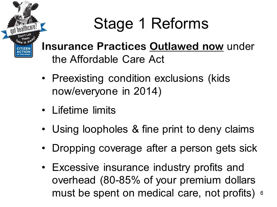 Stage 1 Reforms Insurance Practices Outlawed now under the Affordable Care Act. Preexisting condition exclusions (kids now/everyone in 2014)