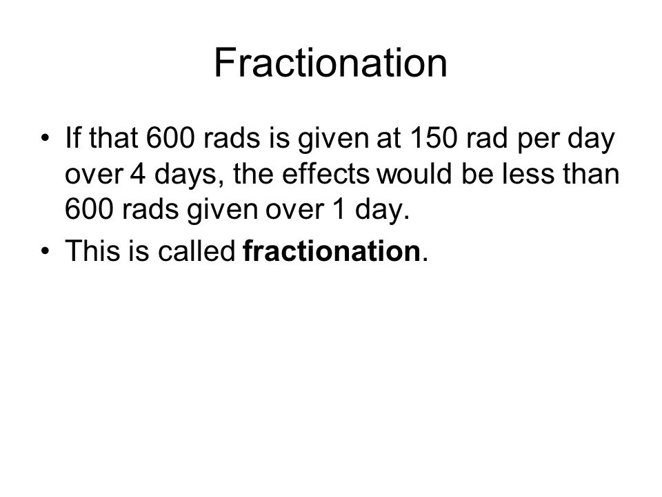 Fractionation If that 600 rads is given at 150 rad per day over 4 days, the effects would be less than 600 rads given over 1 day.