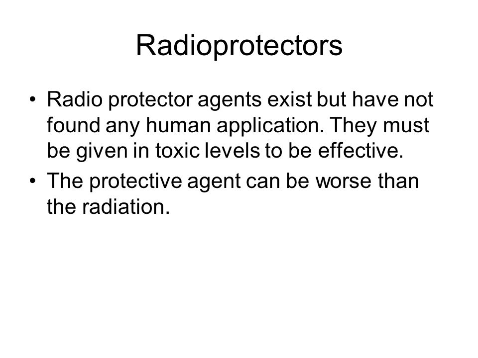 Radioprotectors Radio protector agents exist but have not found any human application. They must be given in toxic levels to be effective.