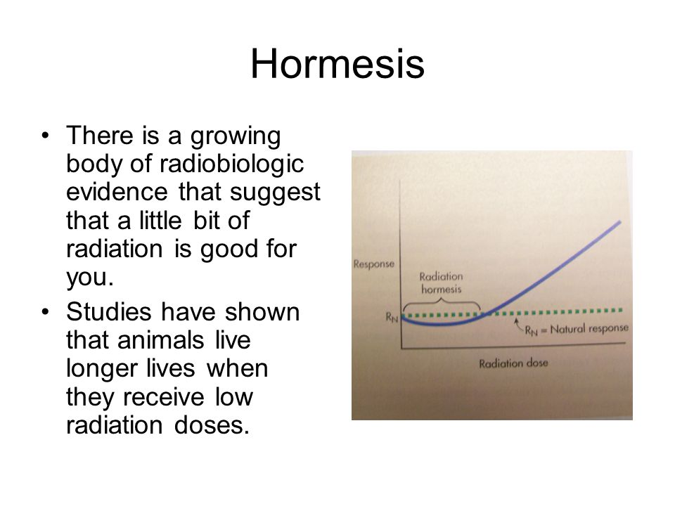 Hormesis There is a growing body of radiobiologic evidence that suggest that a little bit of radiation is good for you.
