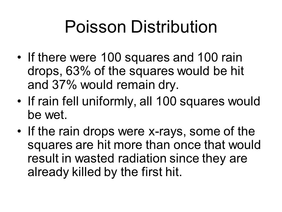 Poisson Distribution If there were 100 squares and 100 rain drops, 63% of the squares would be hit and 37% would remain dry.