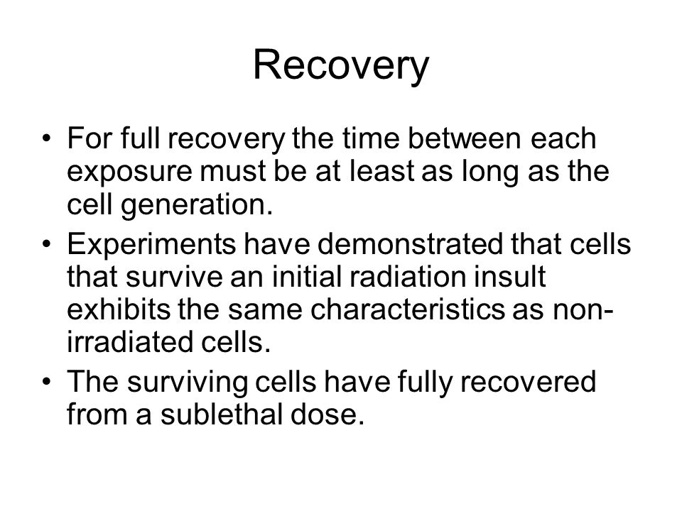 Recovery For full recovery the time between each exposure must be at least as long as the cell generation.