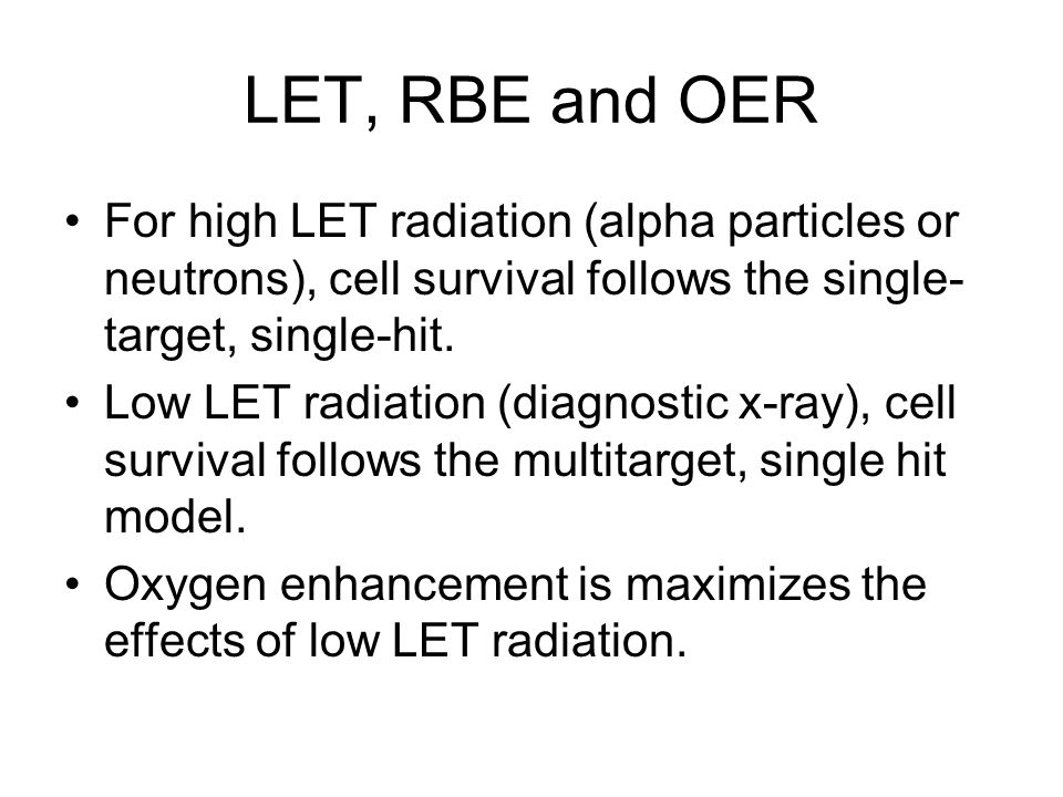 LET, RBE and OER For high LET radiation (alpha particles or neutrons), cell survival follows the single-target, single-hit.