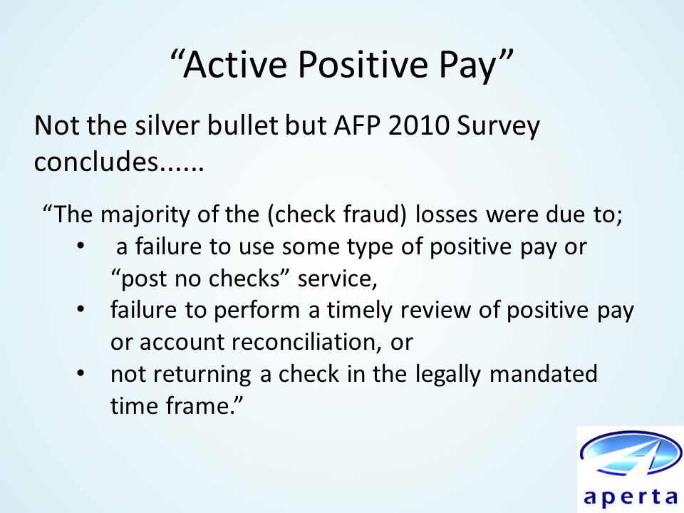 Active Positive Pay Not the silver bullet but AFP 2010 Survey concludes...... The majority of the (check fraud) losses were due to;