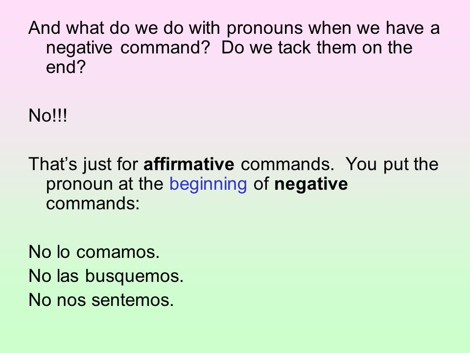 And what do we do with pronouns when we have a negative command