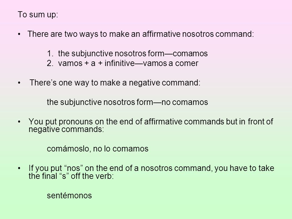 To sum up: • There are two ways to make an affirmative nosotros command: 1. the subjunctive nosotros form—comamos.