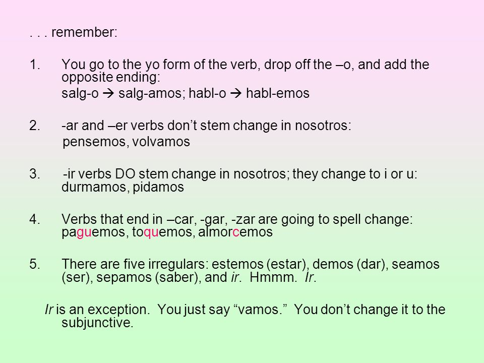 . . . remember: You go to the yo form of the verb, drop off the –o, and add the opposite ending: salg-o  salg-amos; habl-o  habl-emos.