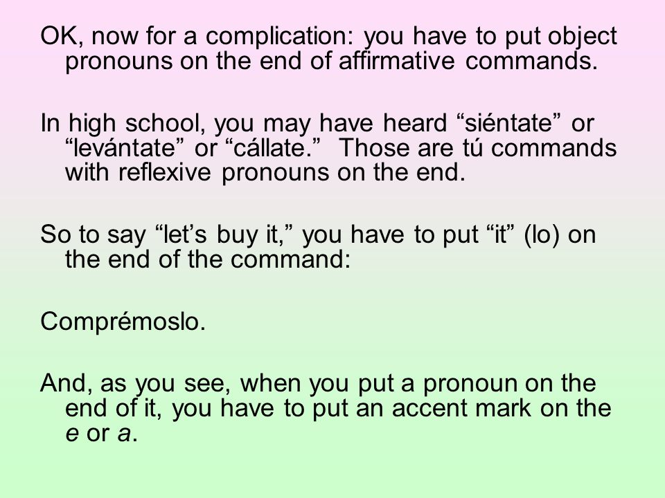 OK, now for a complication: you have to put object pronouns on the end of affirmative commands.
