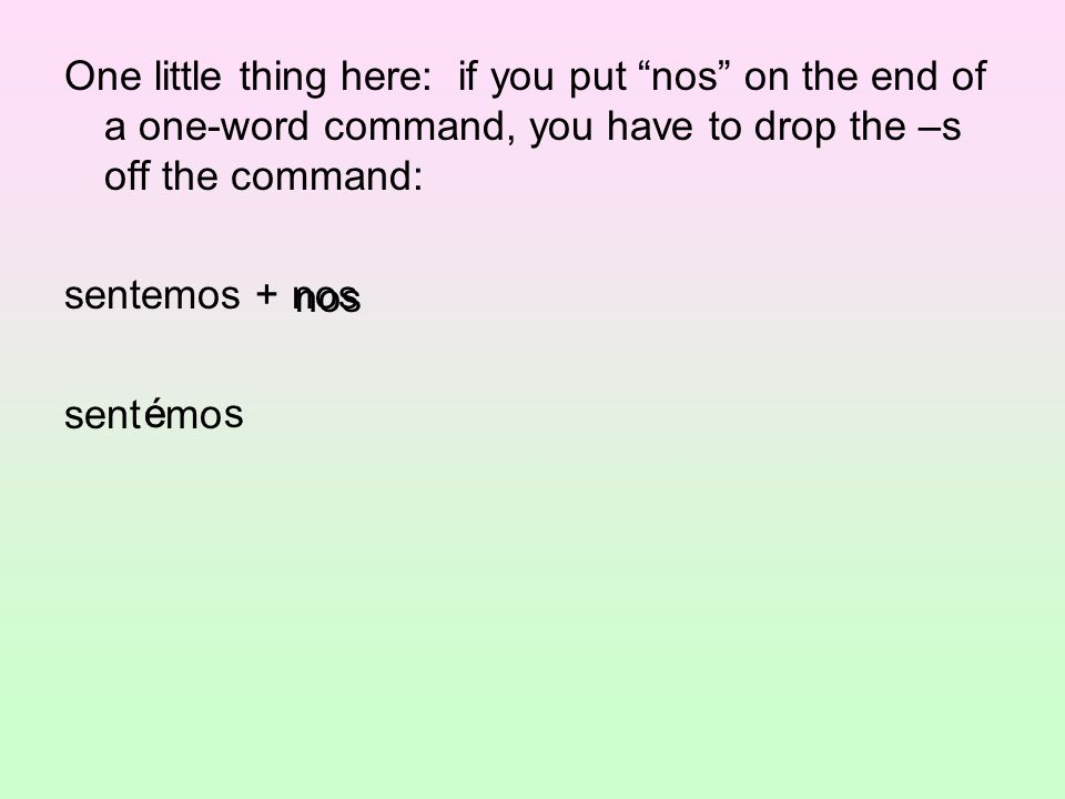One little thing here: if you put nos on the end of a one-word command, you have to drop the –s off the command: