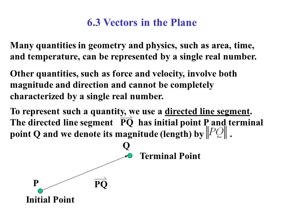 6.3 Vectors in the Plane Many quantities in geometry and physics, such as area, time, and temperature, can be represented by a single real number.