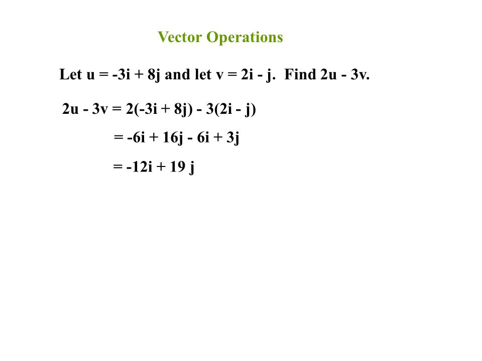 Vector Operations Let u = -3i + 8j and let v = 2i - j. Find 2u - 3v. 2u - 3v = 2(-3i + 8j) - 3(2i - j)