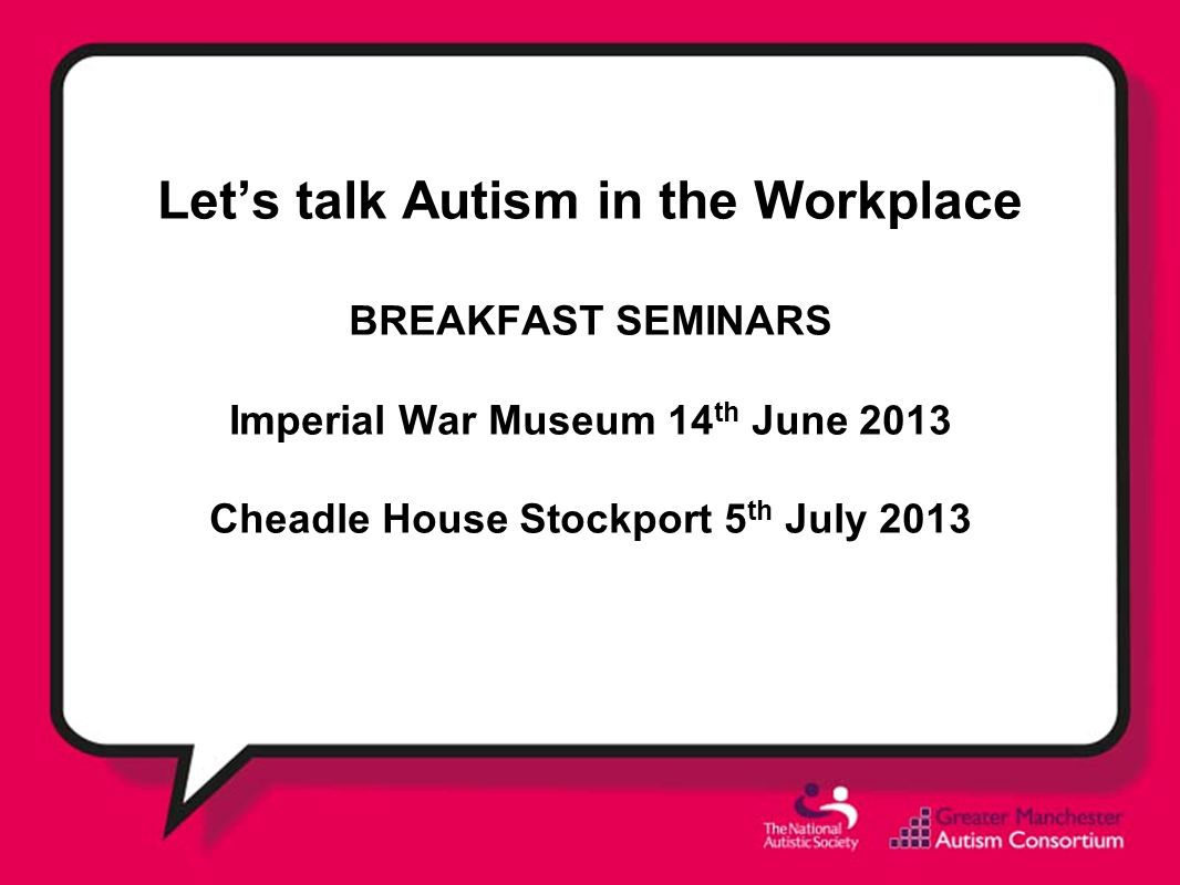 Let's talk Autism in the Workplace BREAKFAST SEMINARS Imperial War Museum 14th June 2013 Cheadle House Stockport 5th July 2013