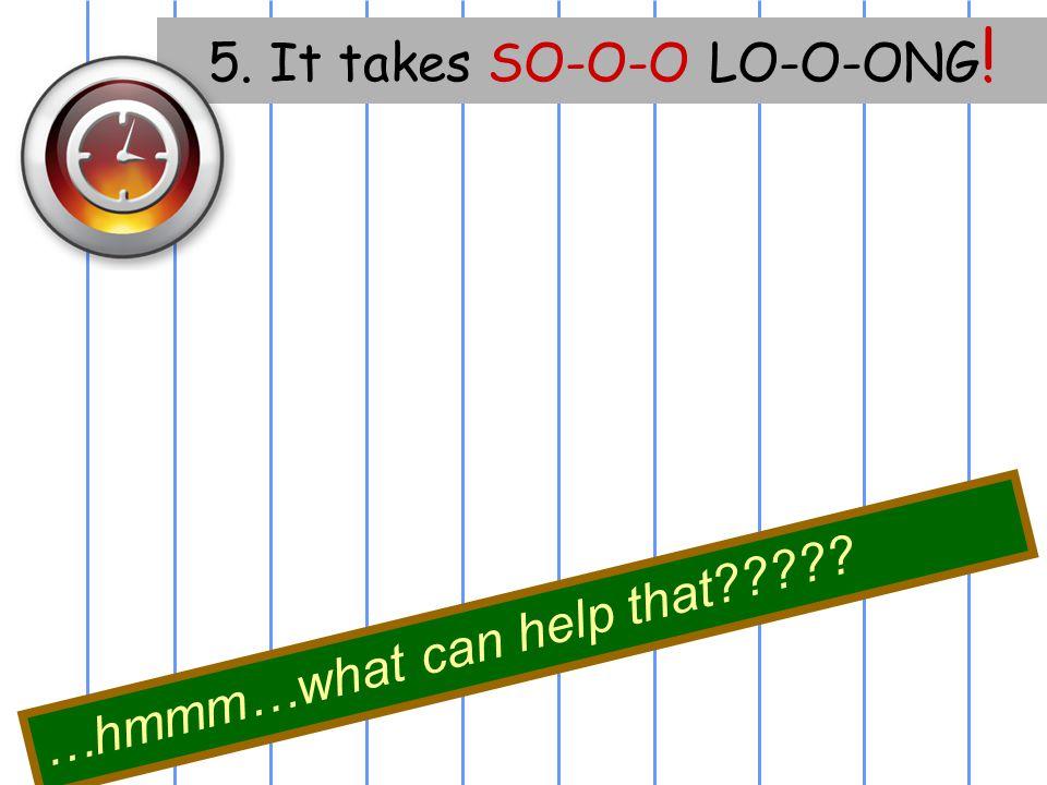 5. It takes SO-O-O LO-O-ONG!