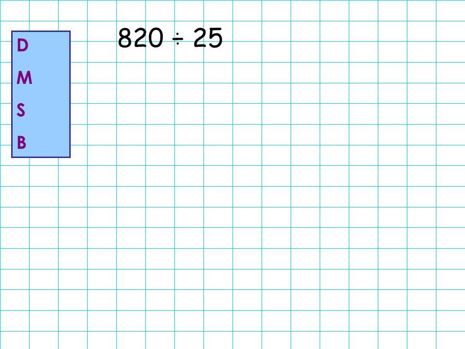 820 ÷ 25 D M S B
