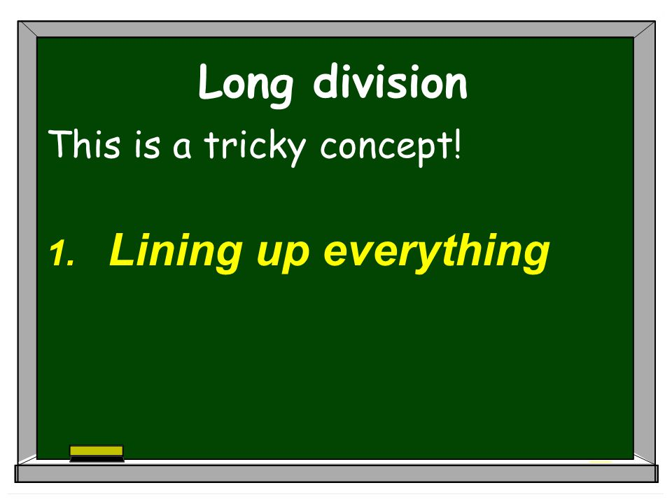 Long division This is a tricky concept! Lining up everything