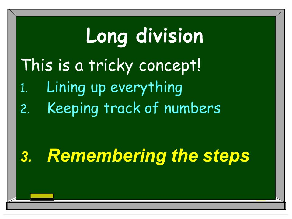 Long division Remembering the steps This is a tricky concept!