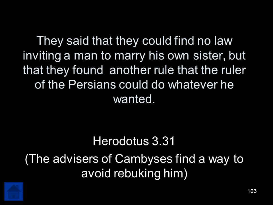 (The advisers of Cambyses find a way to avoid rebuking him)