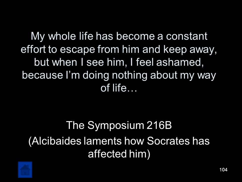 The Symposium 216B (Alcibaides laments how Socrates has affected him)