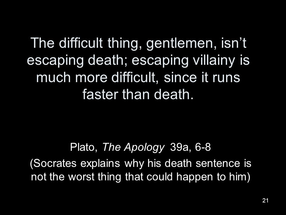 The difficult thing, gentlemen, isn't escaping death; escaping villainy is much more difficult, since it runs faster than death.