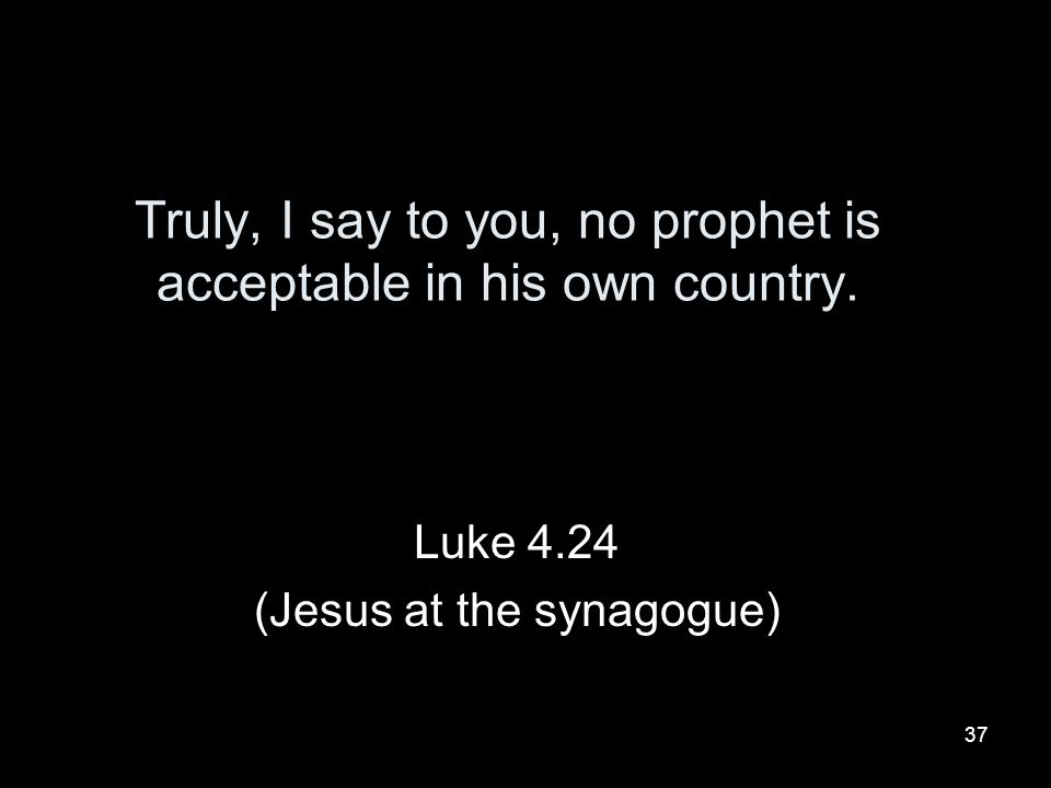 Truly, I say to you, no prophet is acceptable in his own country.