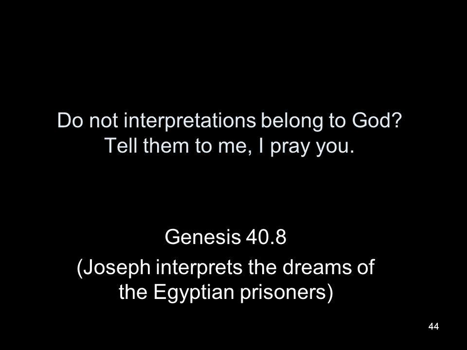 Do not interpretations belong to God Tell them to me, I pray you.