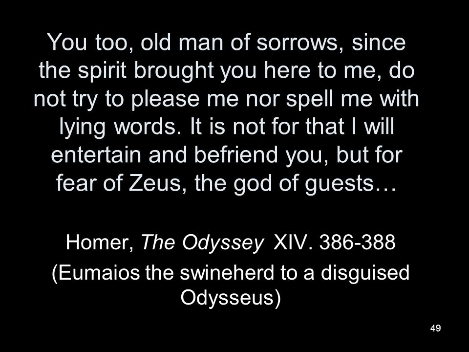 (Eumaios the swineherd to a disguised Odysseus)