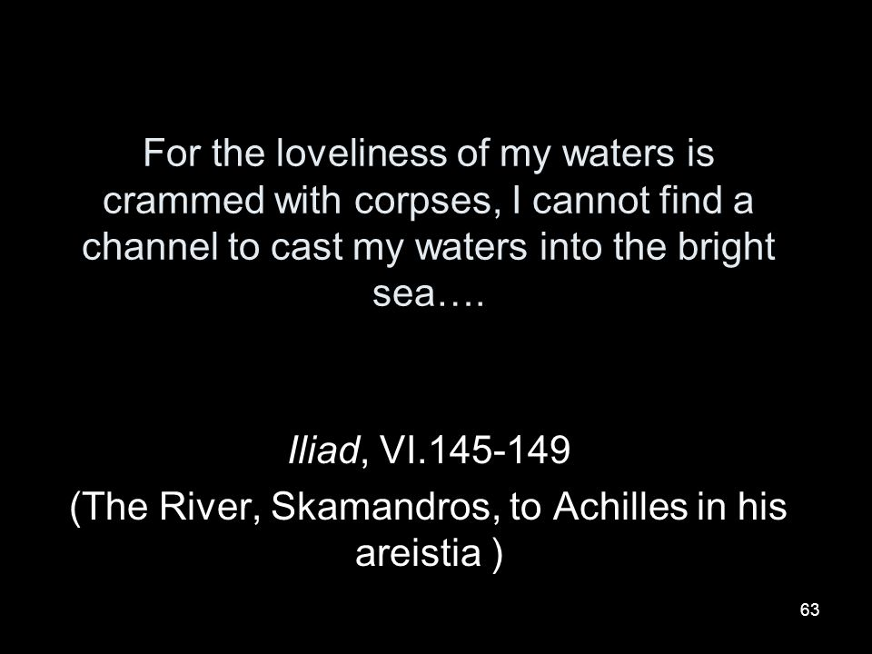 (The River, Skamandros, to Achilles in his areistia )