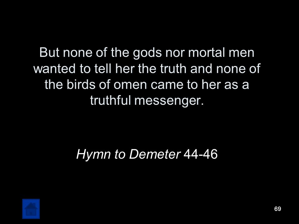 But none of the gods nor mortal men wanted to tell her the truth and none of the birds of omen came to her as a truthful messenger.