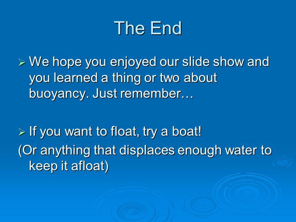 The End We hope you enjoyed our slide show and you learned a thing or two about buoyancy. Just remember…