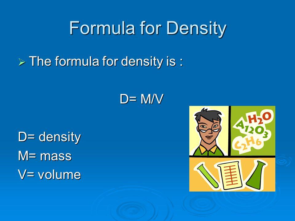 Formula for Density The formula for density is : D= M/V D= density