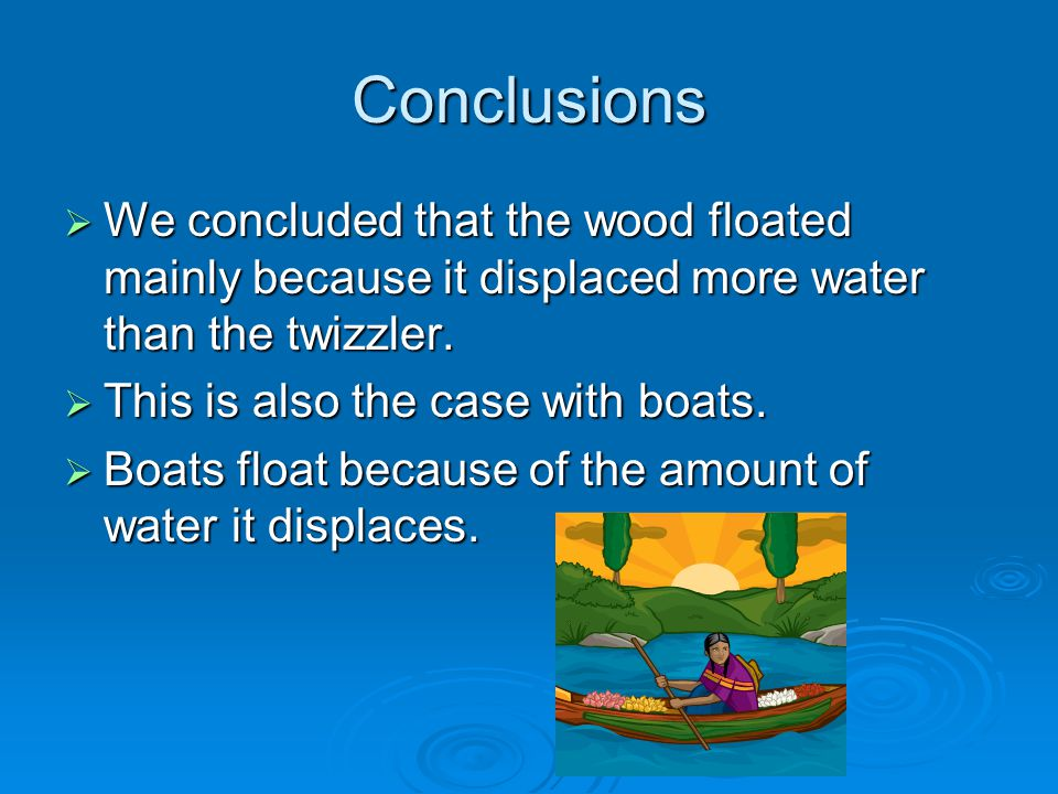 Conclusions We concluded that the wood floated mainly because it displaced more water than the twizzler.