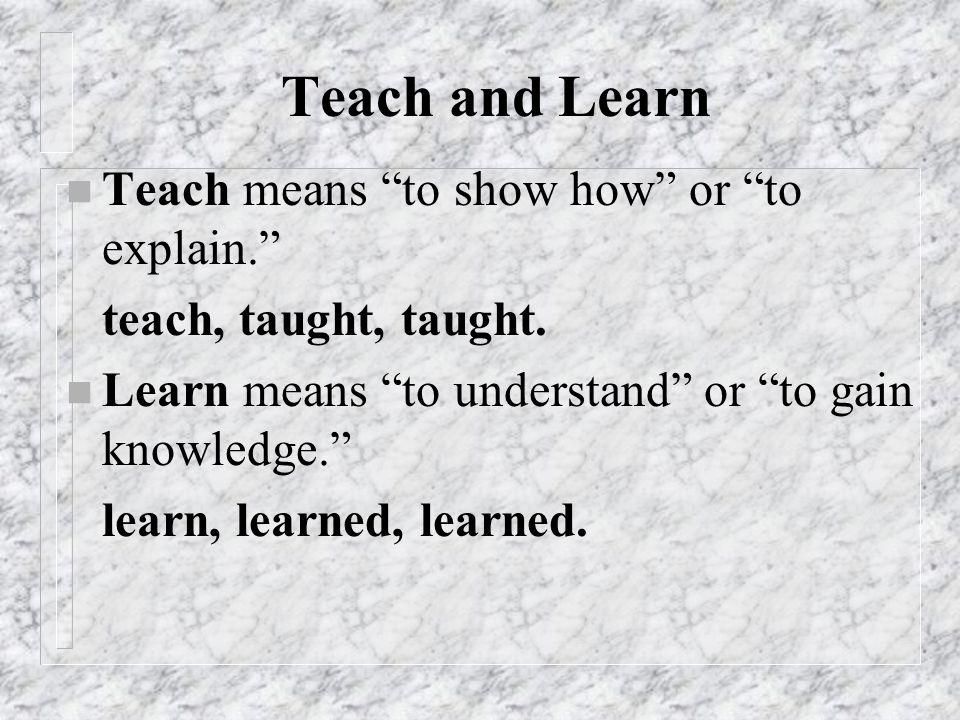 Teach and Learn Teach means to show how or to explain.